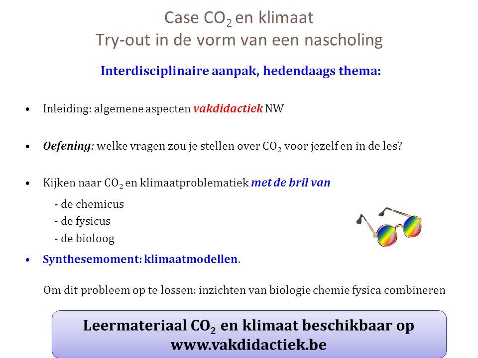 Case CO 2 en klimaat Try-out in de vorm van een nascholing Interdisciplinaire aanpak, hedendaags thema: Inleiding: algemene aspecten vakdidactiek NW O