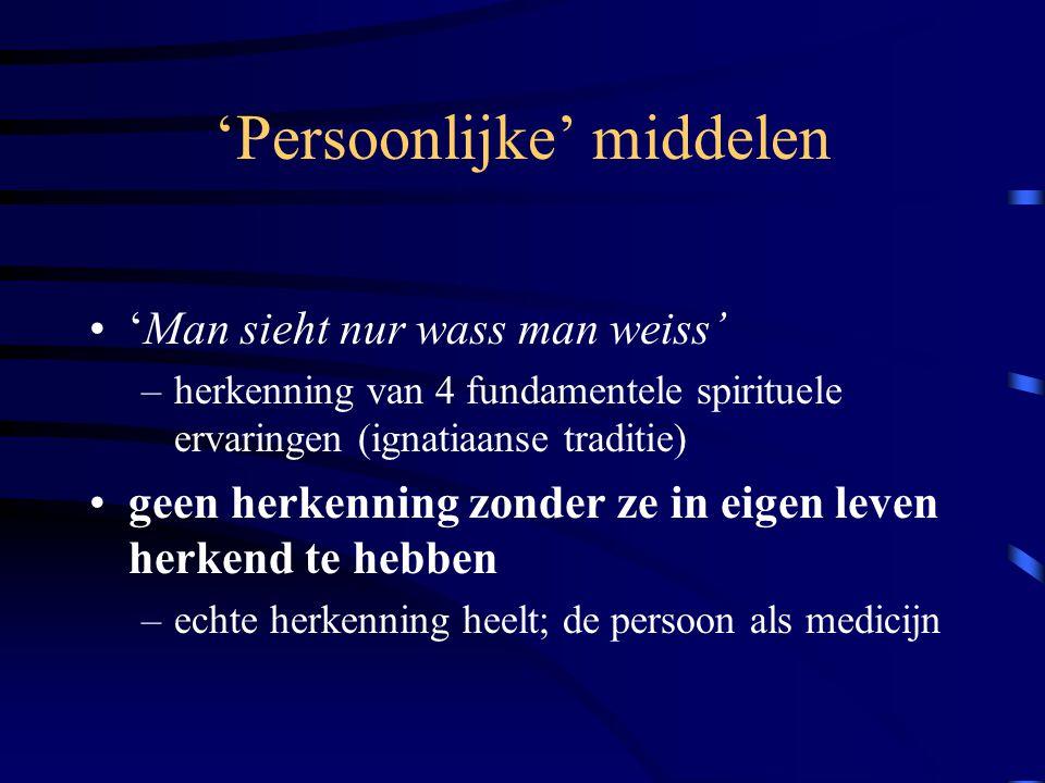 'Persoonlijke' middelen 'Man sieht nur wass man weiss' –herkenning van 4 fundamentele spirituele ervaringen (ignatiaanse traditie) geen herkenning zonder ze in eigen leven herkend te hebben –echte herkenning heelt; de persoon als medicijn