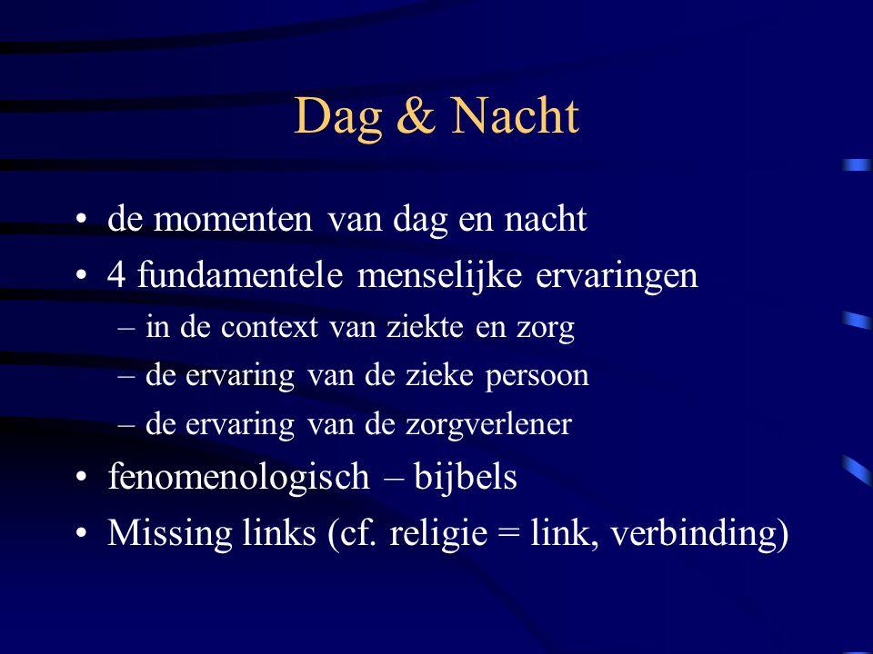 Dag & Nacht de momenten van dag en nacht 4 fundamentele menselijke ervaringen –in de context van ziekte en zorg –de ervaring van de zieke persoon –de ervaring van de zorgverlener fenomenologisch – bijbels Missing links (cf.