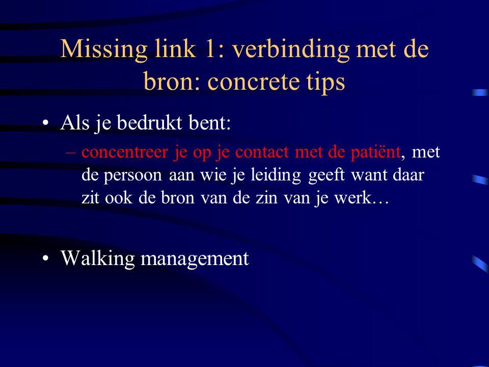 Missing link 1: verbinding met de bron: concrete tips Als je bedrukt bent: –concentreer je op je contact met de patiënt, met de persoon aan wie je leiding geeft want daar zit ook de bron van de zin van je werk… Walking management