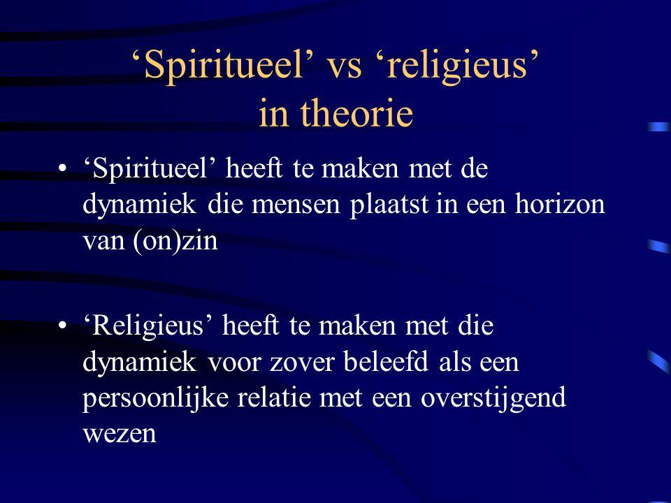 'Spiritueel' vs 'religieus' in theorie 'Spiritueel' heeft te maken met de dynamiek die mensen plaatst in een horizon van (on)zin 'Religieus' heeft te maken met die dynamiek voor zover beleefd als een persoonlijke relatie met een overstijgend wezen