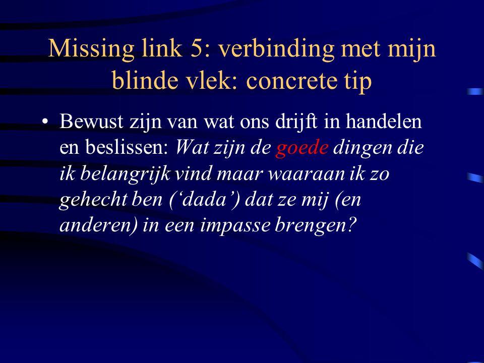 Missing link 5: verbinding met mijn blinde vlek: concrete tip Bewust zijn van wat ons drijft in handelen en beslissen: Wat zijn de goede dingen die ik belangrijk vind maar waaraan ik zo gehecht ben ('dada') dat ze mij (en anderen) in een impasse brengen?