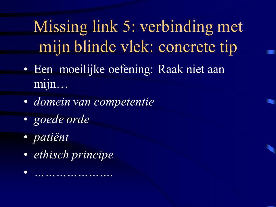 Missing link 5: verbinding met mijn blinde vlek: concrete tip Een moeilijke oefening: Raak niet aan mijn… domein van competentie goede orde patiënt ethisch principe ………………….