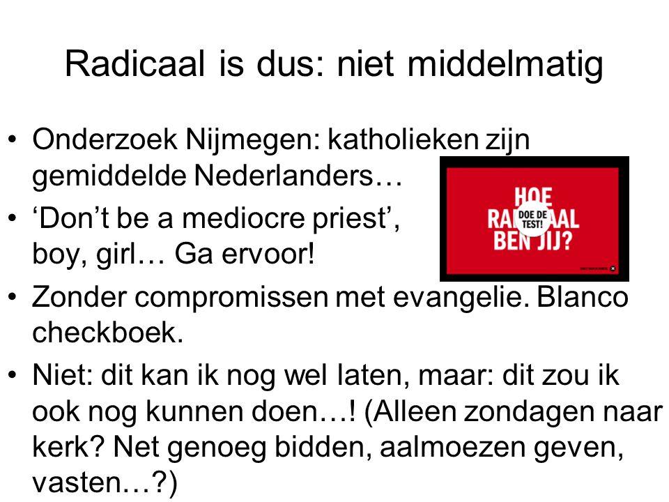 Radicaal is dus: niet middelmatig Onderzoek Nijmegen: katholieken zijn gemiddelde Nederlanders… 'Don't be a mediocre priest', boy, girl… Ga ervoor! Zo