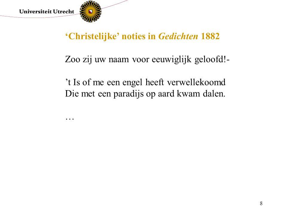 8 'Christelijke' noties in Gedichten 1882 Zoo zij uw naam voor eeuwiglijk geloofd!- 't Is of me een engel heeft verwellekoomd Die met een paradijs op aard kwam dalen.