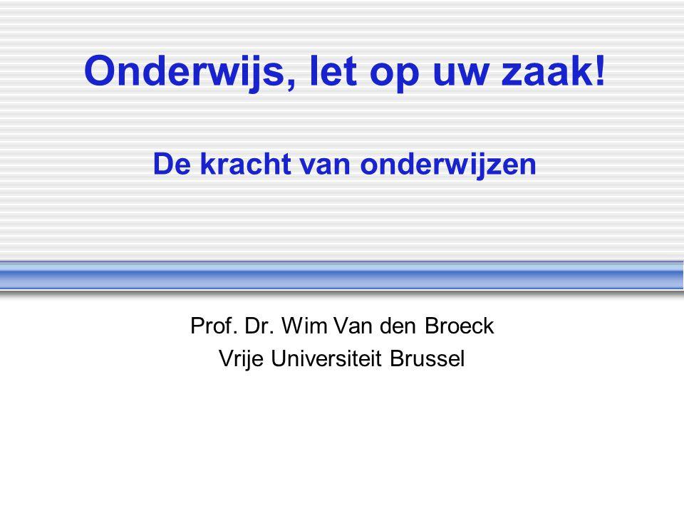Onderwijs, let op uw zaak! De kracht van onderwijzen Prof. Dr. Wim Van den Broeck Vrije Universiteit Brussel