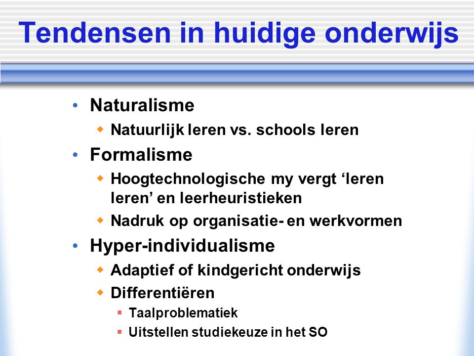 Tendensen in huidige onderwijs Naturalisme  Natuurlijk leren vs. schools leren Formalisme  Hoogtechnologische my vergt 'leren leren' en leerheuristi