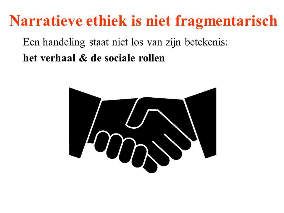 Narratieve ethiek is niet fragmentarisch Een handeling staat niet los van zijn betekenis: het verhaal & de sociale rollen