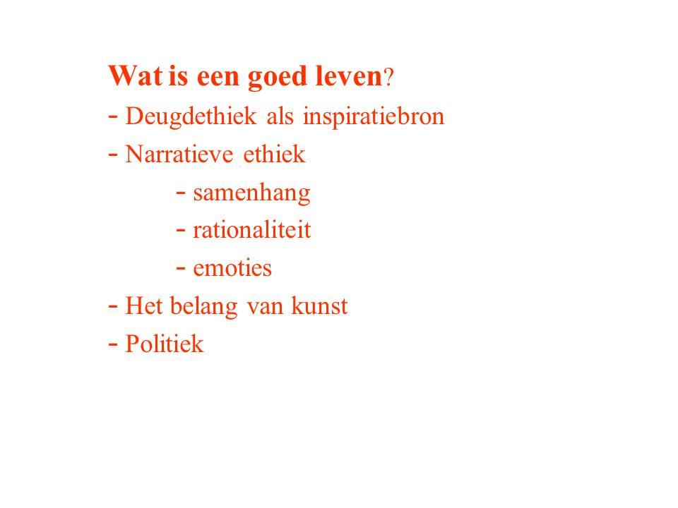 Wat is een goed leven ? - Deugdethiek als inspiratiebron - Narratieve ethiek - samenhang - rationaliteit - emoties - Het belang van kunst - Politiek