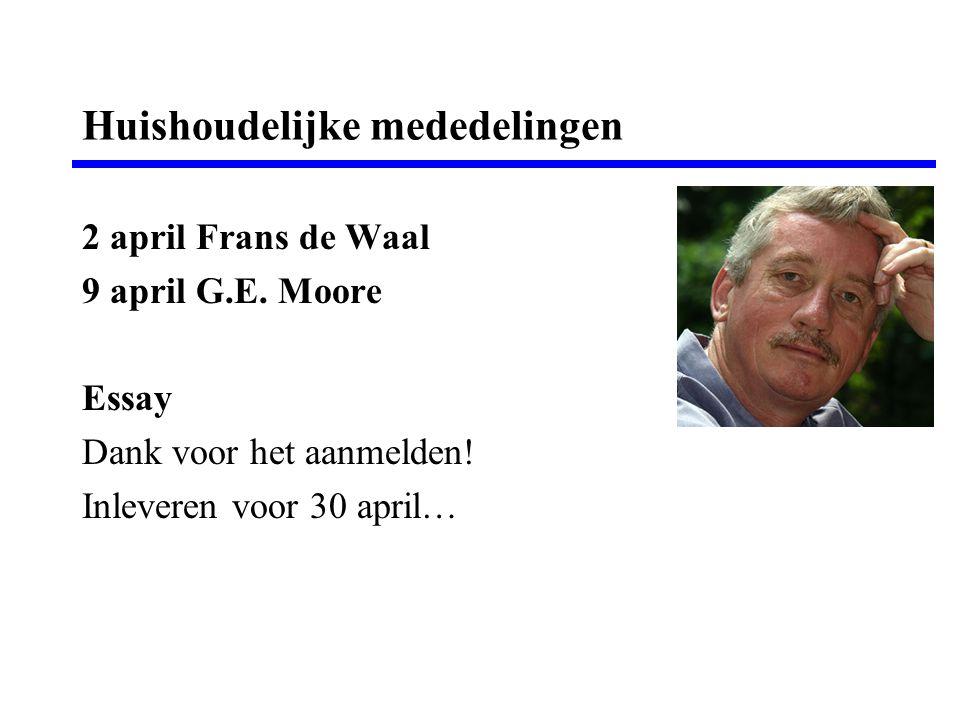 Huishoudelijke mededelingen 2 april Frans de Waal 9 april G.E. Moore Essay Dank voor het aanmelden! Inleveren voor 30 april…