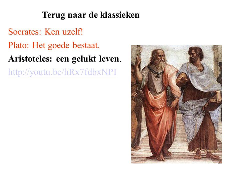 Socrates: Ken uzelf! Plato: Het goede bestaat. Aristoteles: een gelukt leven. http://youtu.be/hRx7fdbxNPI Terug naar de klassieken
