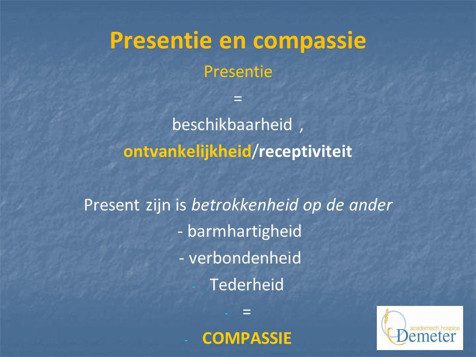Presentie en compassie Presentie = beschikbaarheid, ontvankelijkheid/receptiviteit Present zijn is betrokkenheid op de ander - barmhartigheid - verbondenheid - - Tederheid - - = - - COMPASSIE =
