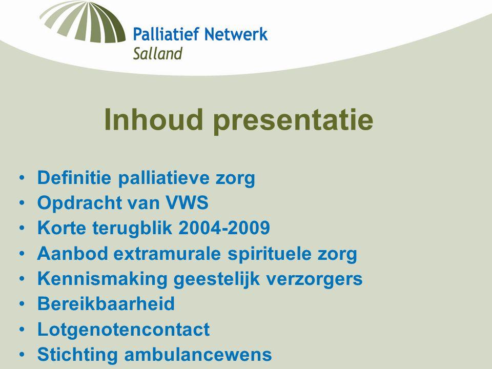 Inhoud presentatie Definitie palliatieve zorg Opdracht van VWS Korte terugblik 2004-2009 Aanbod extramurale spirituele zorg Kennismaking geestelijk ve