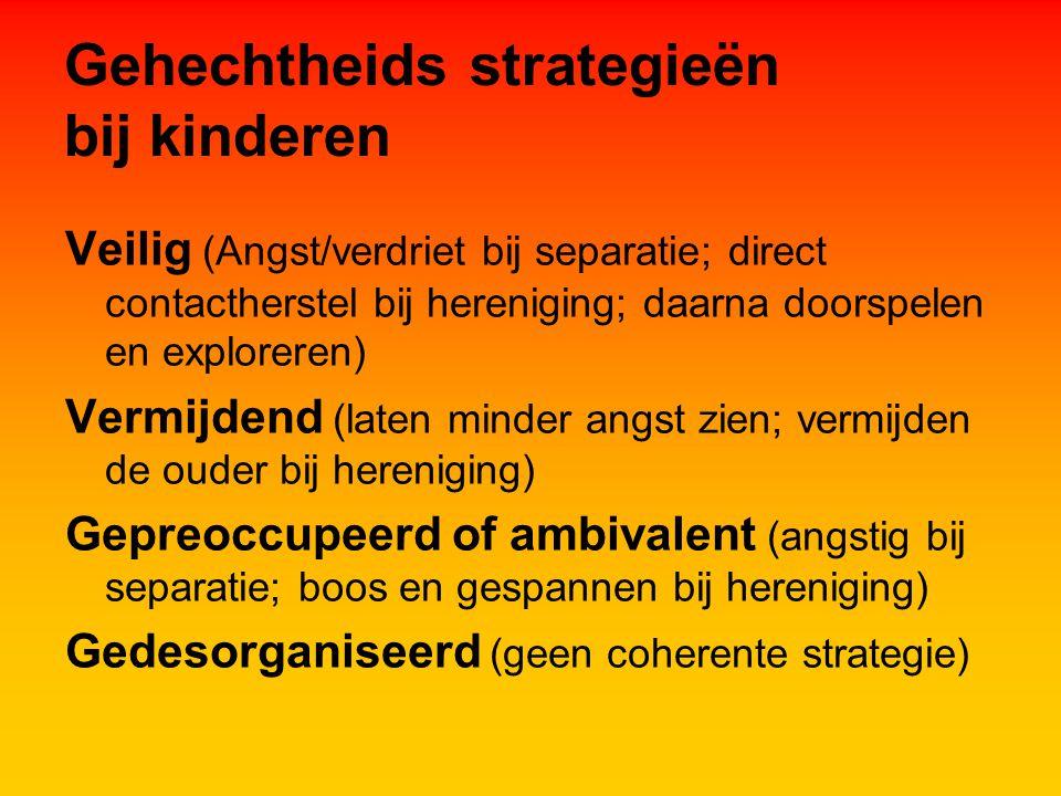 Gehechtheids strategieën bij kinderen Veilig (Angst/verdriet bij separatie; direct contactherstel bij hereniging; daarna doorspelen en exploreren) Vermijdend (laten minder angst zien; vermijden de ouder bij hereniging) Gepreoccupeerd of ambivalent (angstig bij separatie; boos en gespannen bij hereniging) Gedesorganiseerd (geen coherente strategie)