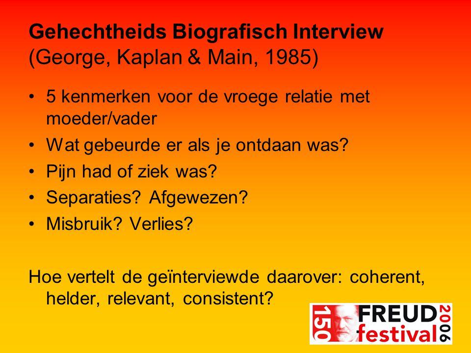 Gehechtheids Biografisch Interview (George, Kaplan & Main, 1985) 5 kenmerken voor de vroege relatie met moeder/vader Wat gebeurde er als je ontdaan was.