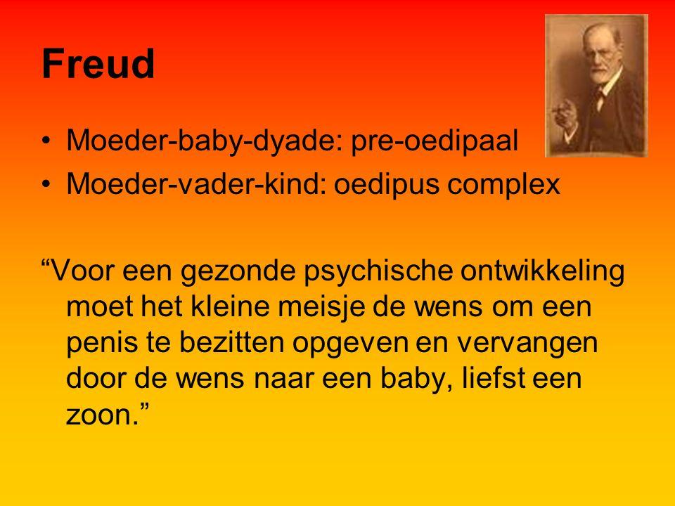 Freud Moeder-baby-dyade: pre-oedipaal Moeder-vader-kind: oedipus complex Voor een gezonde psychische ontwikkeling moet het kleine meisje de wens om een penis te bezitten opgeven en vervangen door de wens naar een baby, liefst een zoon.