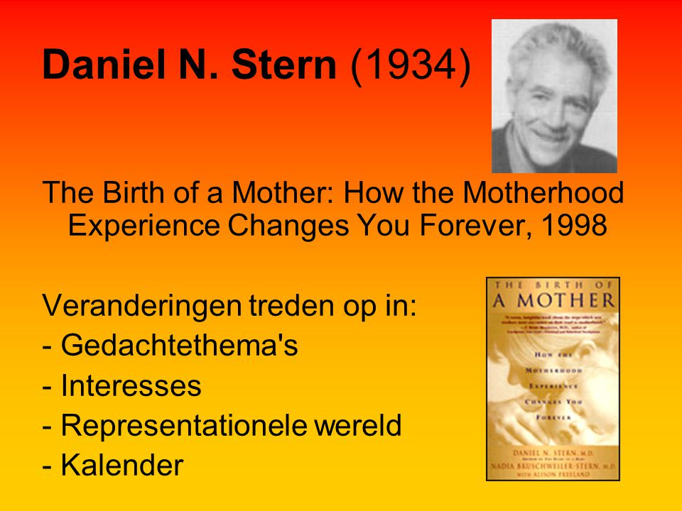Daniel N. Stern (1934) The Birth of a Mother: How the Motherhood Experience Changes You Forever, 1998 Veranderingen treden op in: - Gedachtethema's -