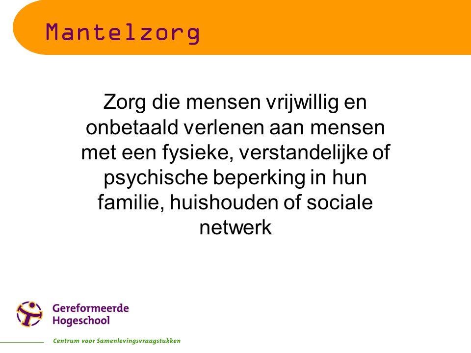 Mantelzorg Zorg die mensen vrijwillig en onbetaald verlenen aan mensen met een fysieke, verstandelijke of psychische beperking in hun familie, huishou