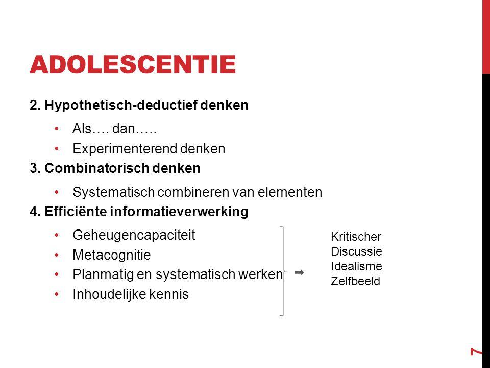 ADOLESCENTIE 2. Hypothetisch-deductief denken Als…. dan….. Experimenterend denken 3. Combinatorisch denken Systematisch combineren van elementen 4. Ef