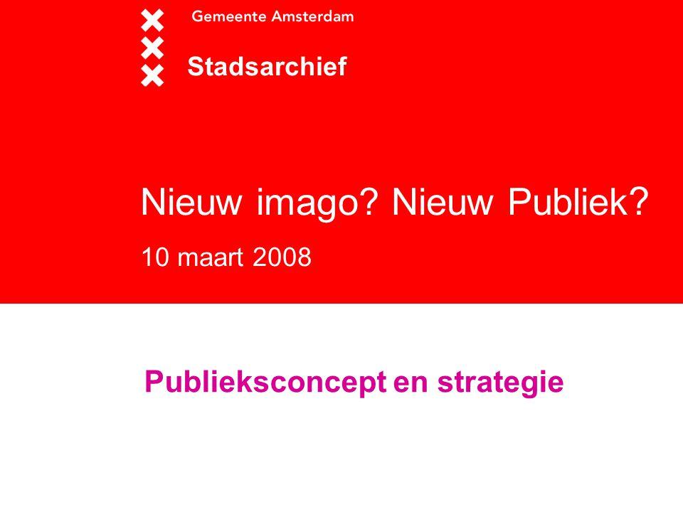 Nieuw imago? Nieuw Publiek ? 10 maart 2008 Stadsarchief Publieksconcept en strategie