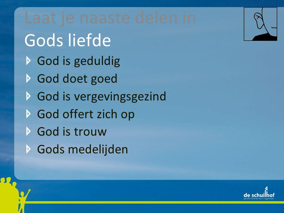 Laat je naaste delen in Gods liefde God is geduldig God doet goed God is vergevingsgezind God offert zich op God is trouw Gods medelijden
