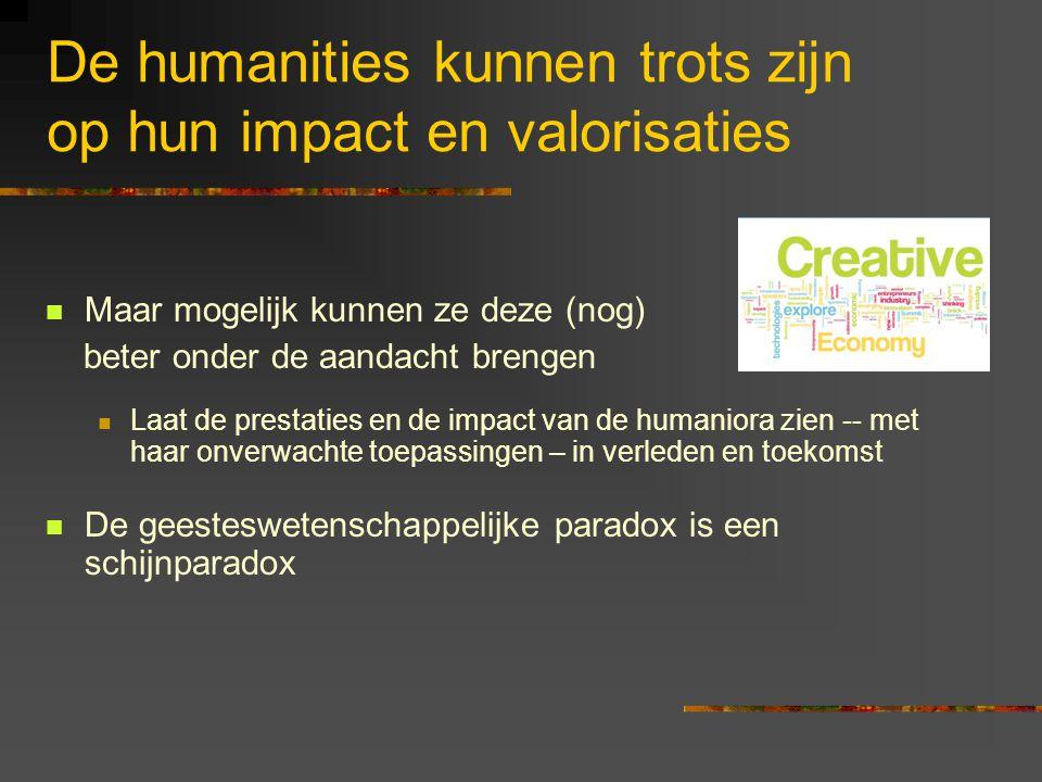 De humanities kunnen trots zijn op hun impact en valorisaties Maar mogelijk kunnen ze deze (nog) beter onder de aandacht brengen Laat de prestaties en de impact van de humaniora zien -- met haar onverwachte toepassingen – in verleden en toekomst De geesteswetenschappelijke paradox is een schijnparadox