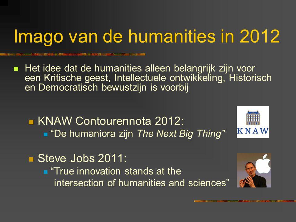 Imago van de humanities in 2012 Het idee dat de humanities alleen belangrijk zijn voor een Kritische geest, Intellectuele ontwikkeling, Historisch en Democratisch bewustzijn is voorbij KNAW Contourennota 2012: De humaniora zijn The Next Big Thing Steve Jobs 2011: True innovation stands at the intersection of humanities and sciences