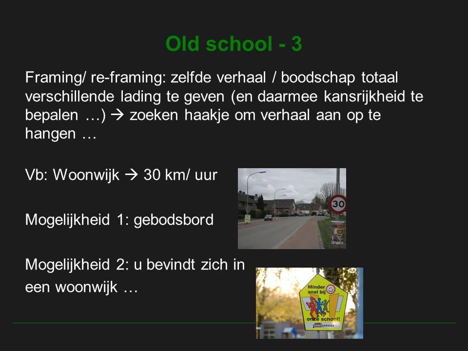 Old school - 3 Framing/ re-framing: zelfde verhaal / boodschap totaal verschillende lading te geven (en daarmee kansrijkheid te bepalen …)  zoeken haakje om verhaal aan op te hangen … Vb: Woonwijk  30 km/ uur Mogelijkheid 1: gebodsbord Mogelijkheid 2: u bevindt zich in een woonwijk …