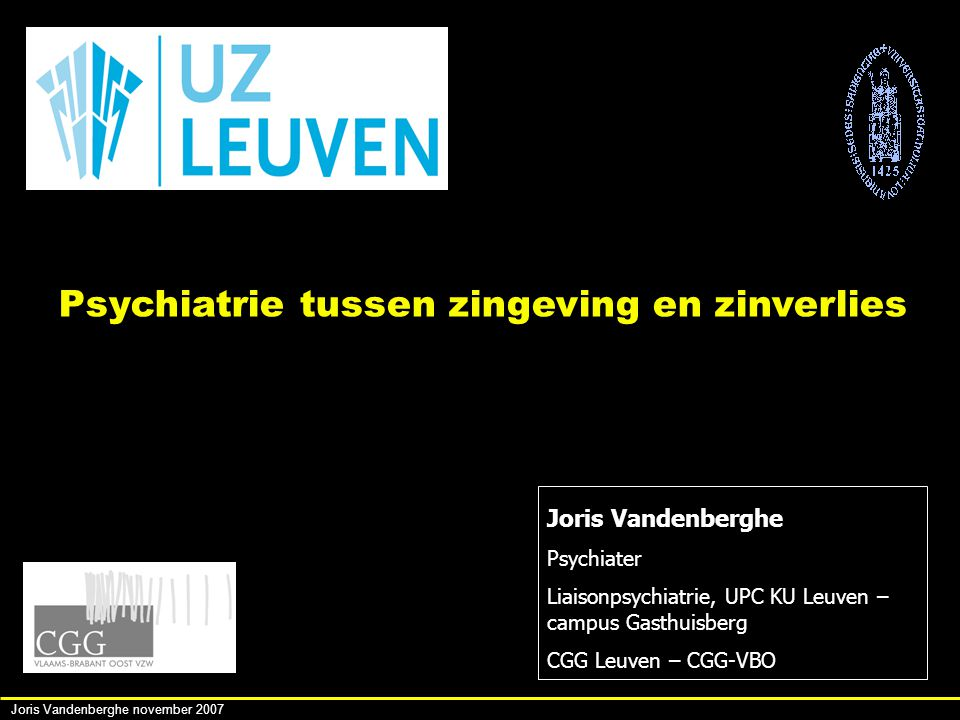 Joris Vandenberghe november 2007 Joris Vandenberghe Psychiater Liaisonpsychiatrie, UPC KU Leuven – campus Gasthuisberg CGG Leuven – CGG-VBO Psychiatrie tussen zingeving en zinverlies