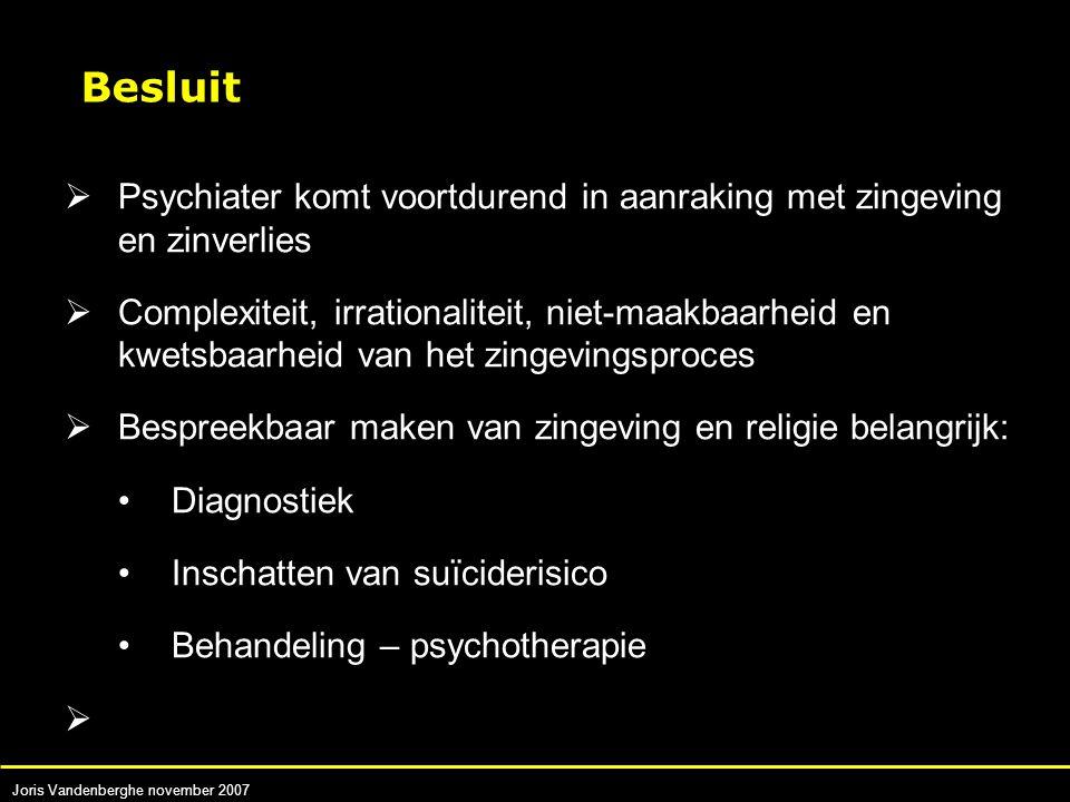 Joris Vandenberghe november 2007  Psychiater komt voortdurend in aanraking met zingeving en zinverlies  Complexiteit, irrationaliteit, niet-maakbaarheid en kwetsbaarheid van het zingevingsproces  Bespreekbaar maken van zingeving en religie belangrijk: Diagnostiek Inschatten van suïciderisico Behandeling – psychotherapie  Besluit