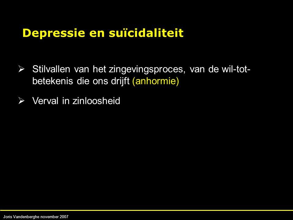 Joris Vandenberghe november 2007  Stilvallen van het zingevingsproces, van de wil-tot- betekenis die ons drijft (anhormie)  Verval in zinloosheid Depressie en suïcidaliteit