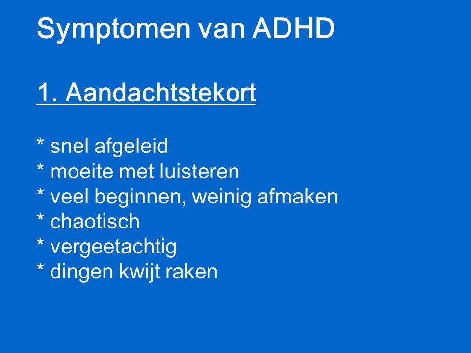 Symptomen van ADHD 1. Aandachtstekort * snel afgeleid * moeite met luisteren * veel beginnen, weinig afmaken * chaotisch * vergeetachtig * dingen kwij