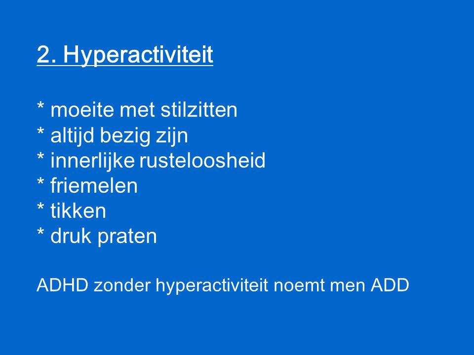 2. Hyperactiviteit * moeite met stilzitten * altijd bezig zijn * innerlijke rusteloosheid * friemelen * tikken * druk praten ADHD zonder hyperactivite