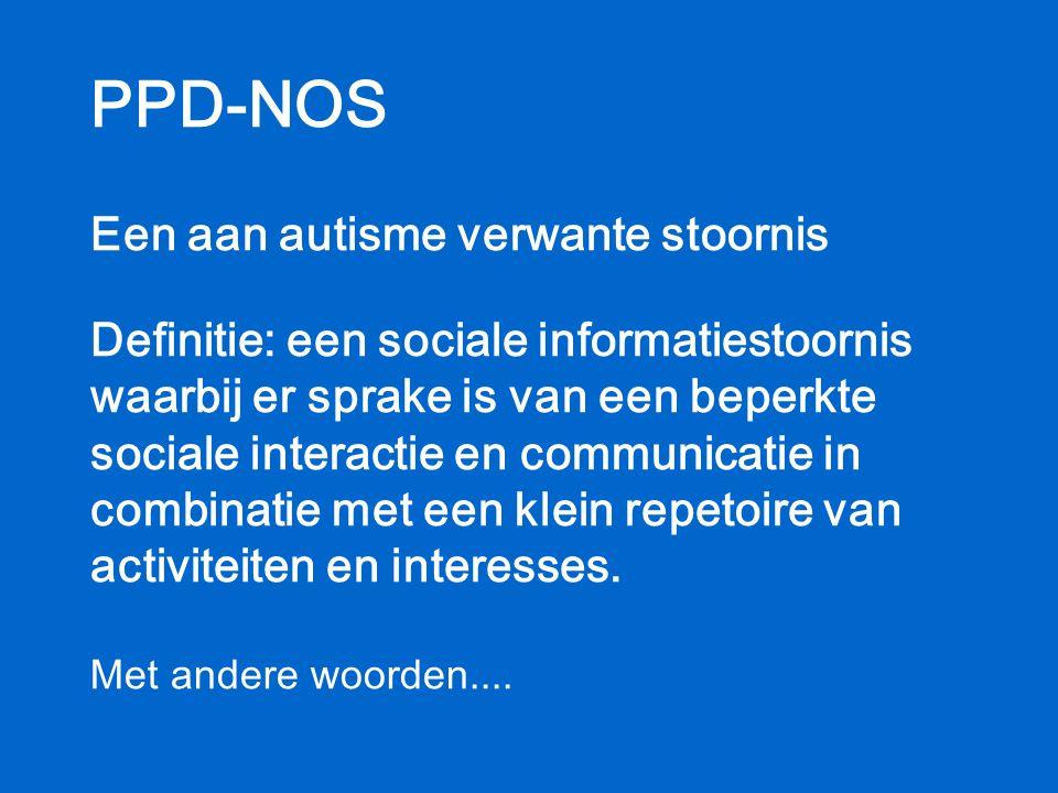 PPD-NOS Een aan autisme verwante stoornis Definitie: een sociale informatiestoornis waarbij er sprake is van een beperkte sociale interactie en commun