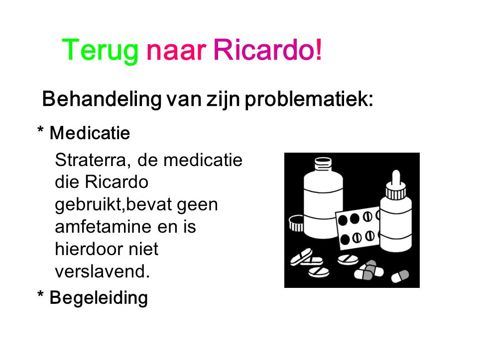 Terug naar Ricardo! Behandeling van zijn problematiek: * Medicatie Straterra, de medicatie die Ricardo gebruikt,bevat geen amfetamine en is hierdoor n