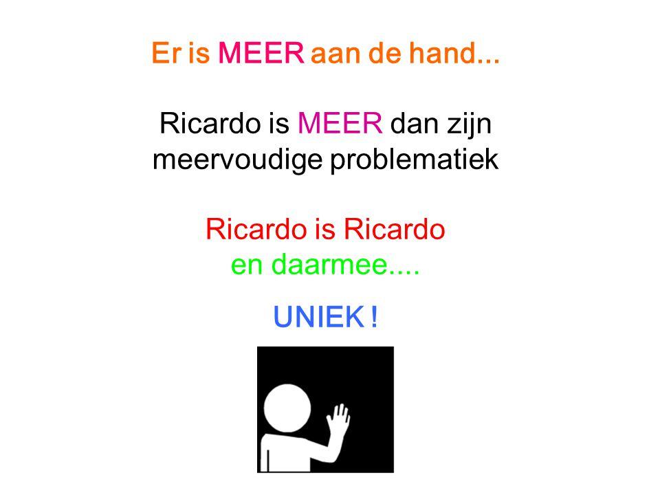 Er is MEER aan de hand... Ricardo is MEER dan zijn meervoudige problematiek Ricardo is Ricardo en daarmee.... UNIEK !
