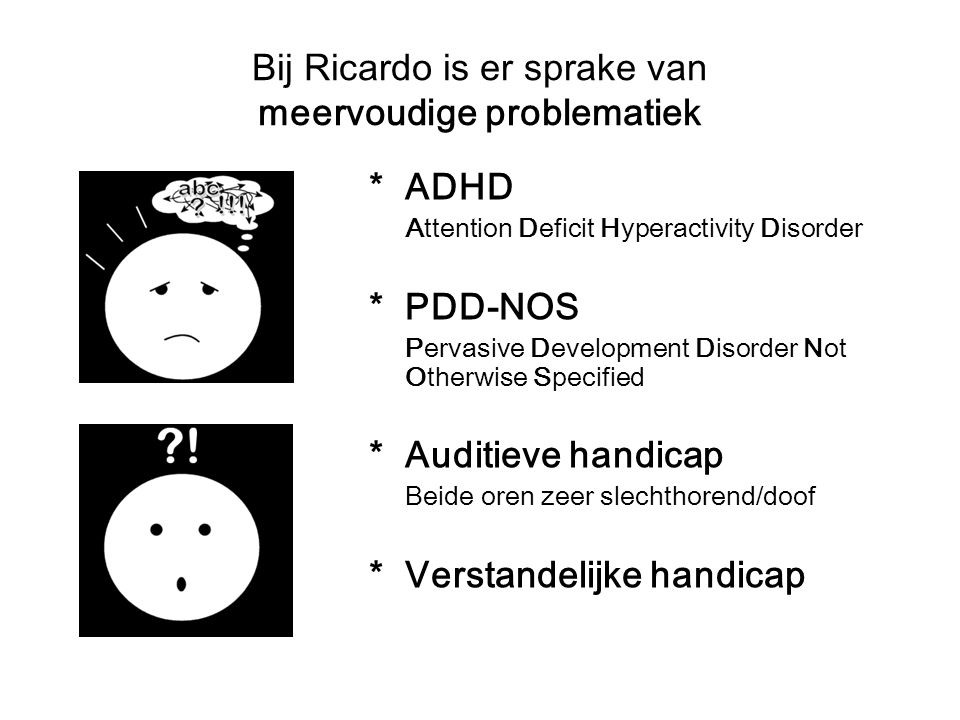 Bij Ricardo is er sprake van meervoudige problematiek *ADHD Attention Deficit Hyperactivity Disorder *PDD-NOS Pervasive Development Disorder Not Otherwise Specified *Auditieve handicap Beide oren zeer slechthorend/doof *Verstandelijke handicap