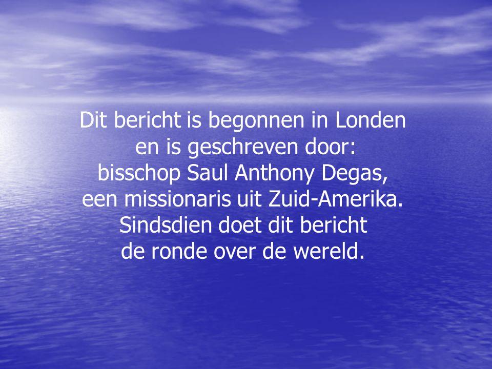 Dit bericht is begonnen in Londen en is geschreven door: bisschop Saul Anthony Degas, een missionaris uit Zuid-Amerika. Sindsdien doet dit bericht de