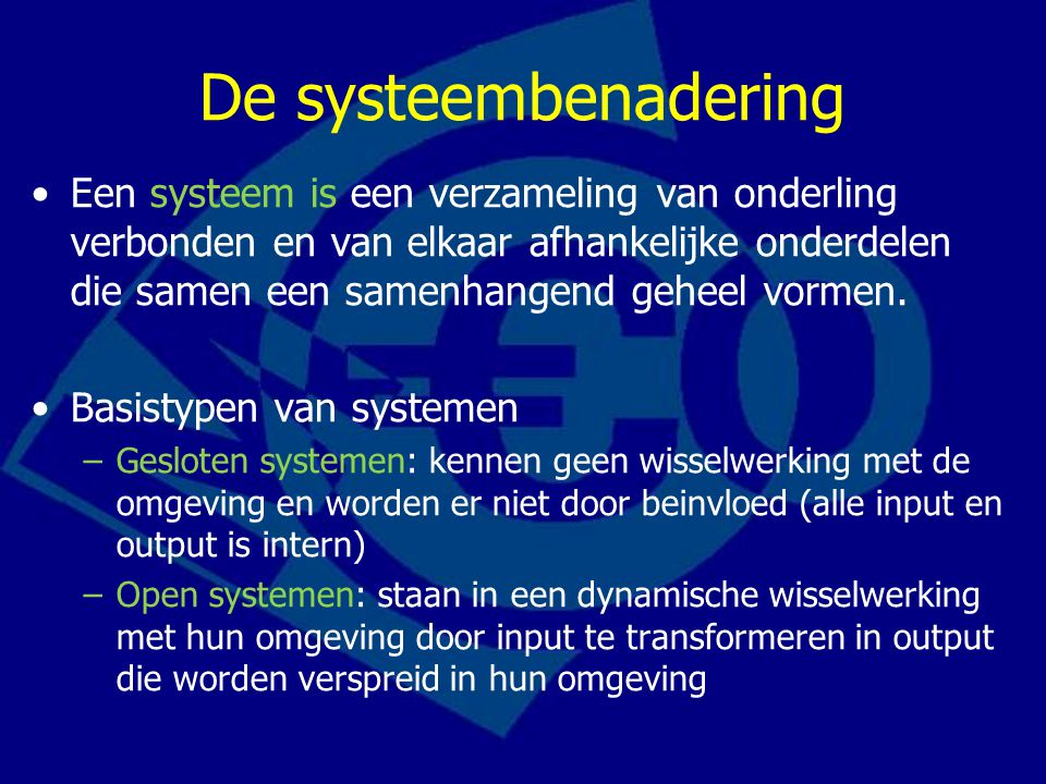 De systeembenadering Een systeem is een verzameling van onderling verbonden en van elkaar afhankelijke onderdelen die samen een samenhangend geheel vormen.