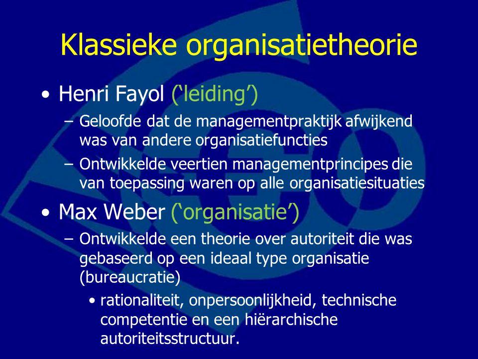 Klassieke organisatietheorie Henri Fayol ('leiding') –Geloofde dat de managementpraktijk afwijkend was van andere organisatiefuncties –Ontwikkelde veertien managementprincipes die van toepassing waren op alle organisatiesituaties Max Weber ('organisatie') –Ontwikkelde een theorie over autoriteit die was gebaseerd op een ideaal type organisatie (bureaucratie) rationaliteit, onpersoonlijkheid, technische competentie en een hiërarchische autoriteitsstructuur.