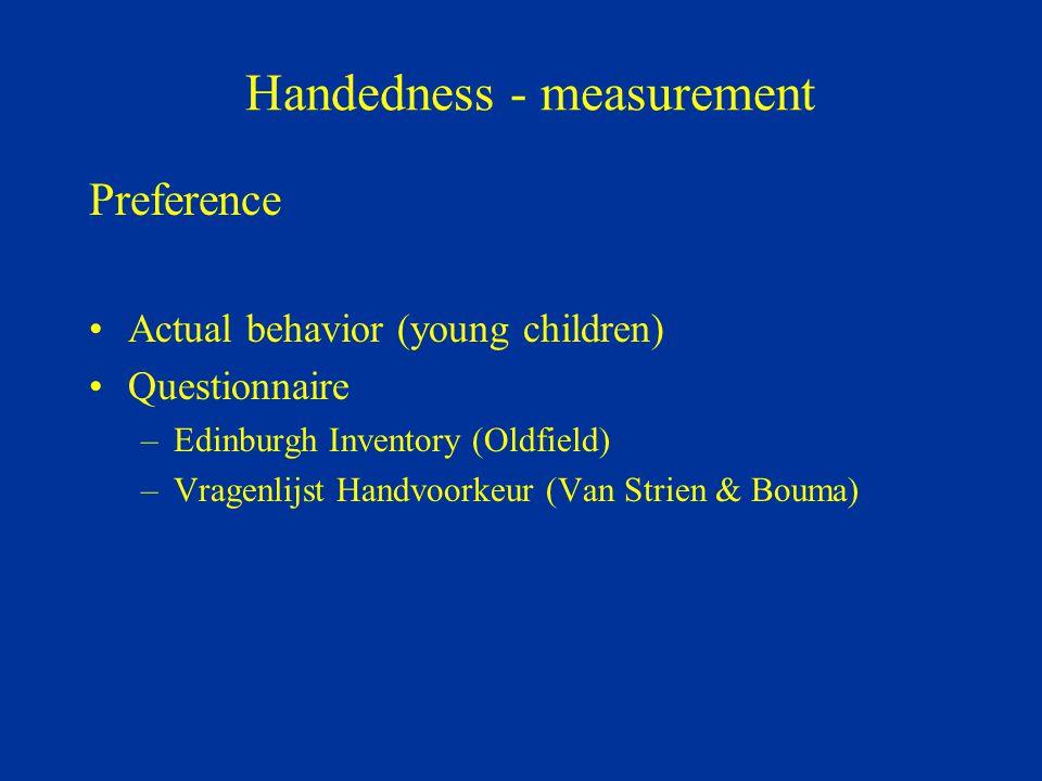 Handedness - measurement Preference Actual behavior (young children) Questionnaire –Edinburgh Inventory (Oldfield) –Vragenlijst Handvoorkeur (Van Stri