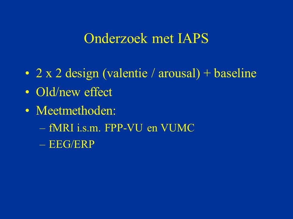 Onderzoek met IAPS 2 x 2 design (valentie / arousal) + baseline Old/new effect Meetmethoden: –fMRI i.s.m. FPP-VU en VUMC –EEG/ERP