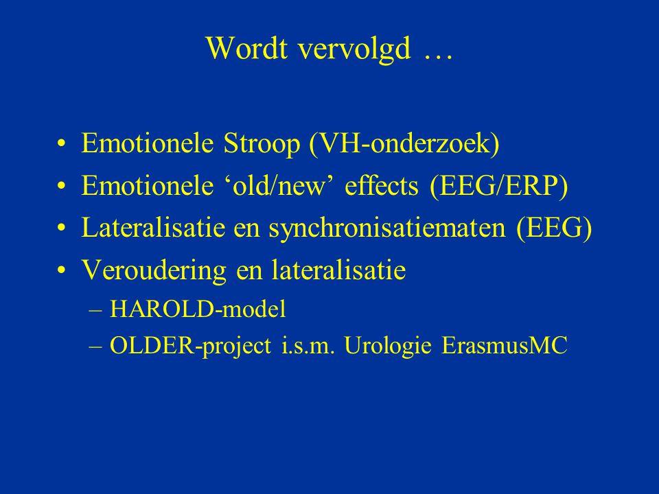 Wordt vervolgd … Emotionele Stroop (VH-onderzoek) Emotionele 'old/new' effects (EEG/ERP) Lateralisatie en synchronisatiematen (EEG) Veroudering en lat