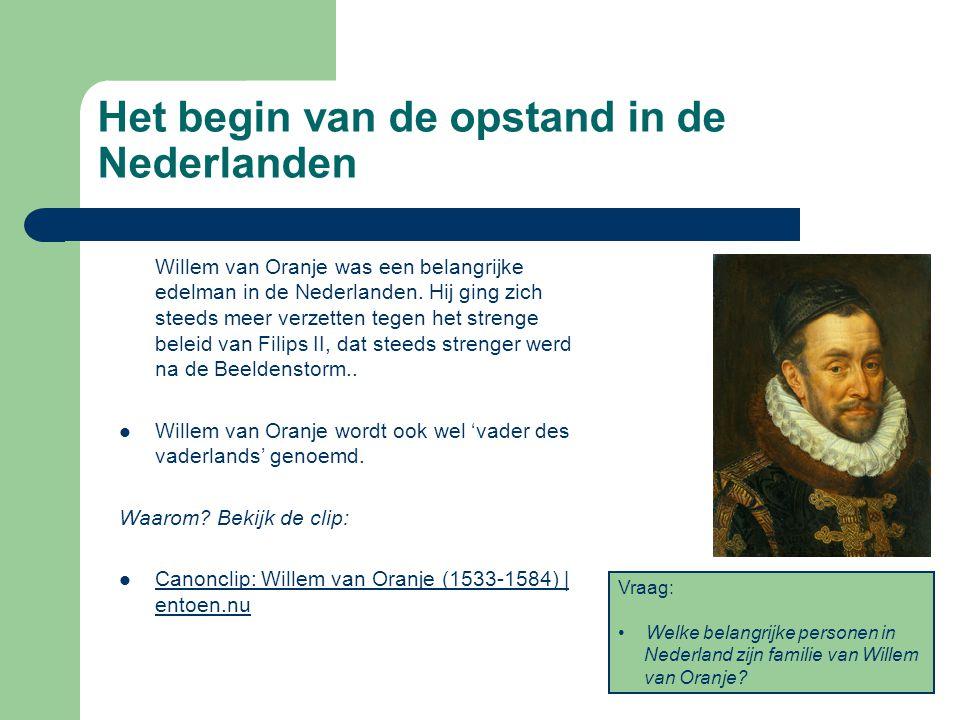 Het begin van de opstand in de Nederlanden Willem van Oranje was een belangrijke edelman in de Nederlanden. Hij ging zich steeds meer verzetten tegen