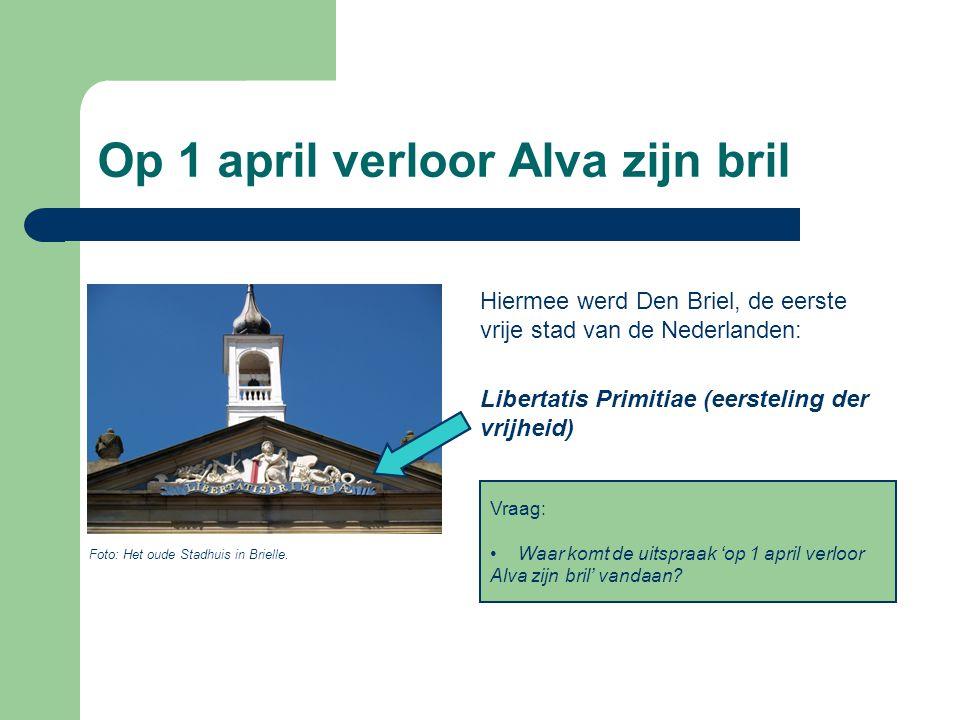 Op 1 april verloor Alva zijn bril Hiermee werd Den Briel, de eerste vrije stad van de Nederlanden: Libertatis Primitiae (eersteling der vrijheid) Foto