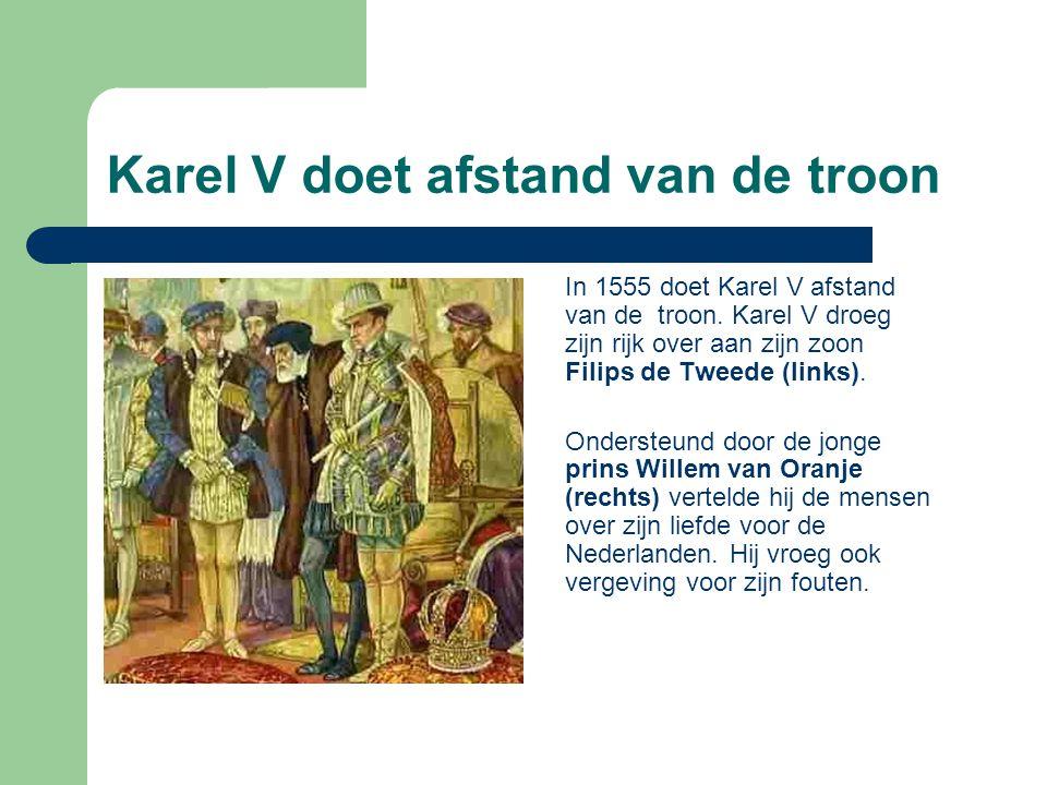 Karel V doet afstand van de troon In 1555 doet Karel V afstand van de troon. Karel V droeg zijn rijk over aan zijn zoon Filips de Tweede (links). Onde