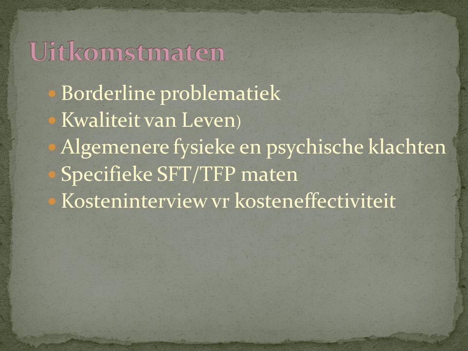 Borderline problematiek Kwaliteit van Leven ) Algemenere fysieke en psychische klachten Specifieke SFT/TFP maten Kosteninterview vr kosteneffectivitei