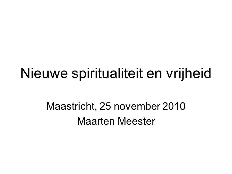 Nieuwe spiritualiteit en vrijheid Maastricht, 25 november 2010 Maarten Meester