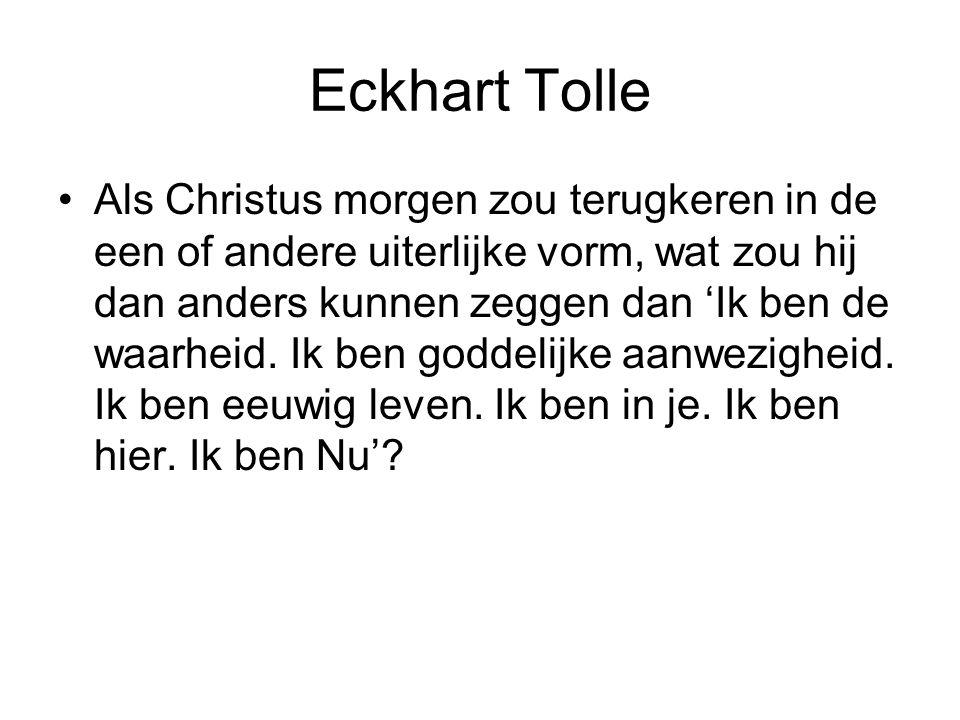 Eckhart Tolle Als Christus morgen zou terugkeren in de een of andere uiterlijke vorm, wat zou hij dan anders kunnen zeggen dan 'Ik ben de waarheid.