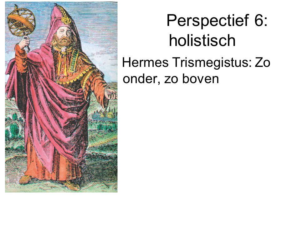 Perspectief 6: holistisch Hermes Trismegistus: Zo onder, zo boven